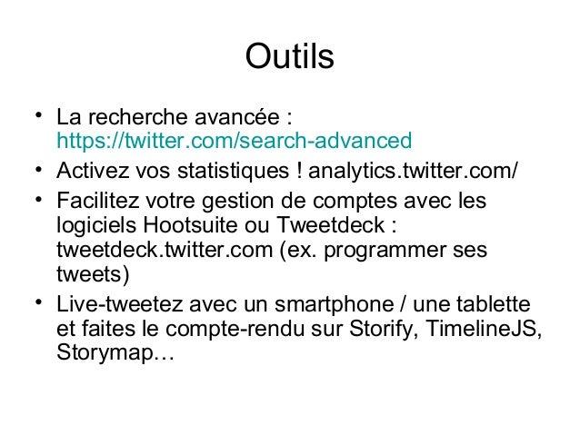 Outils • La recherche avancée : https://twitter.com/search-advanced • Activez vos statistiques ! analytics.twitter.com/ • ...