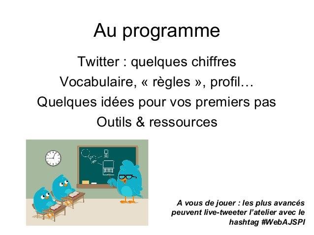 Au programme Twitter : quelques chiffres Vocabulaire, « règles », profil… Quelques idées pour vos premiers pas Outils & re...