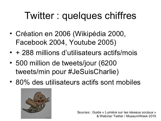 Twitter : quelques chiffres • Création en 2006 (Wikipédia 2000, Facebook 2004, Youtube 2005) • + 288 millions d'utilisateu...