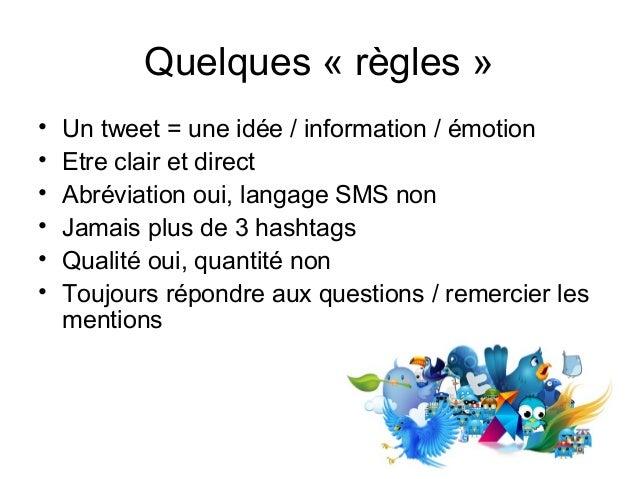 Quelques « règles » • Un tweet = une idée / information / émotion • Etre clair et direct • Abréviation oui, langage SMS no...