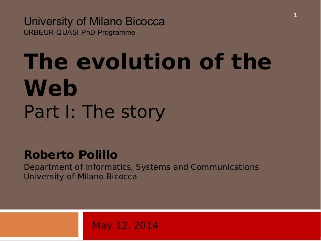 May 12, 2014 University of Milano Bicocca URBEUR-QUASI PhD Programme The evolution of the Web Part I: The story Roberto Po...