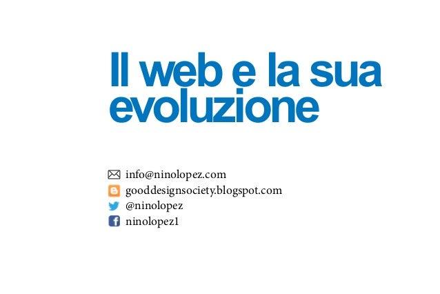 Il web e la sua evoluzione info@ninolopez.com gooddesignsociety.blogspot.com @ninolopez ninolopez1