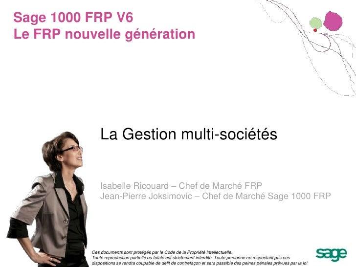 Sage 1000 FRP V6Le FRP nouvelle génération<br />La Gestion multi-sociétés<br />Isabelle Ricouard – Chef de Marché FRP<br /...