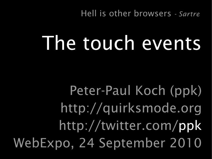 Hell is other browsers - Sartre       The touch events          Peter-Paul Koch (ppk)       http://quirksmode.org       ht...