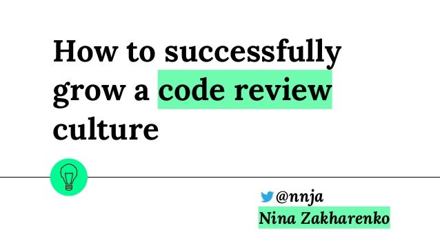 How to successfully grow a code review culture @nnja Nina Zakharenko