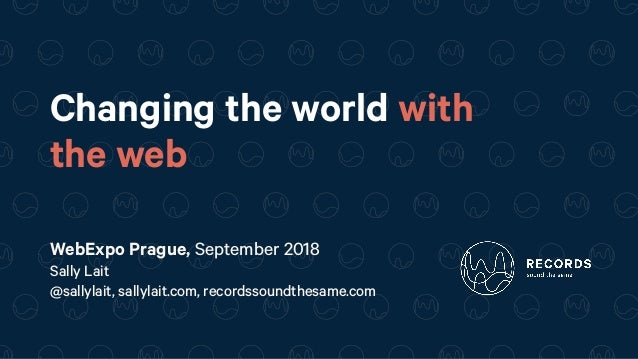 Changing the world with the web WebExpo Prague, September 2018 Sally Lait