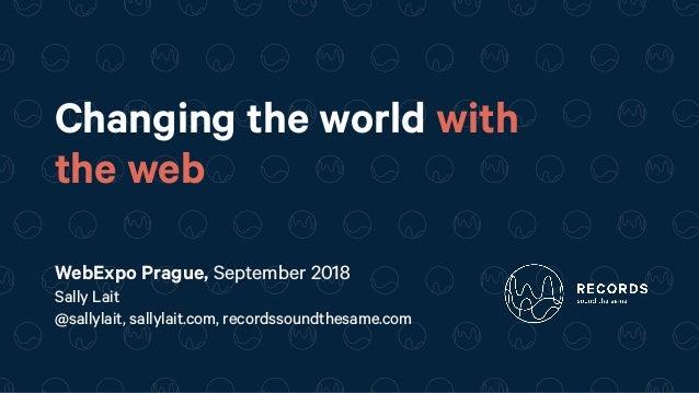 Changing the world with the web WebExpo Prague, September 2018 Sally Lait @sallylait, sallylait.com, recordssoundthesame....