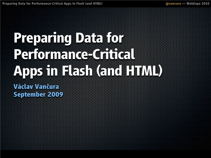 Preparing Data for Performance-Critical Apps in Flash (and HTML)   @vancura — WebExpo 2010            Preparing Data for  ...