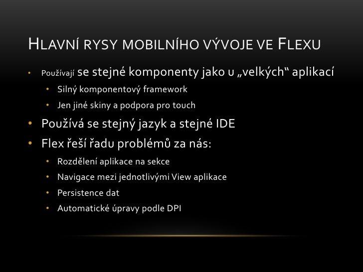 """Hlavní rysy mobilního vývoje ve Flexu<br />Používají se stejné komponenty jako u """"velkých"""" aplikací<br />Silný komponentov..."""