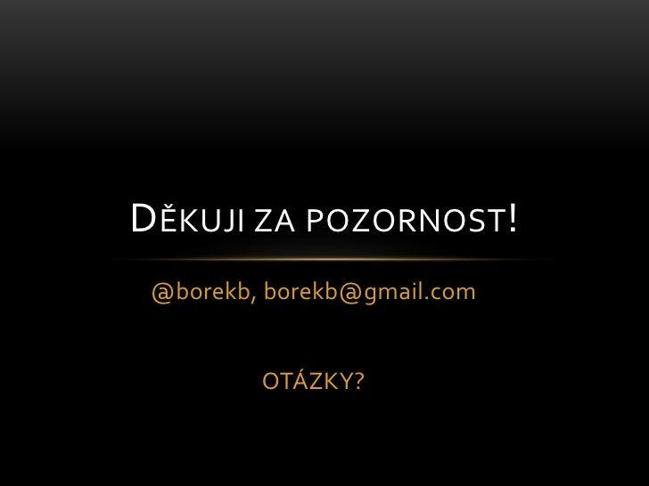 @borekb, borekb@gmail.com<br />OTÁZKY?<br />Děkuji za pozornost!<br />