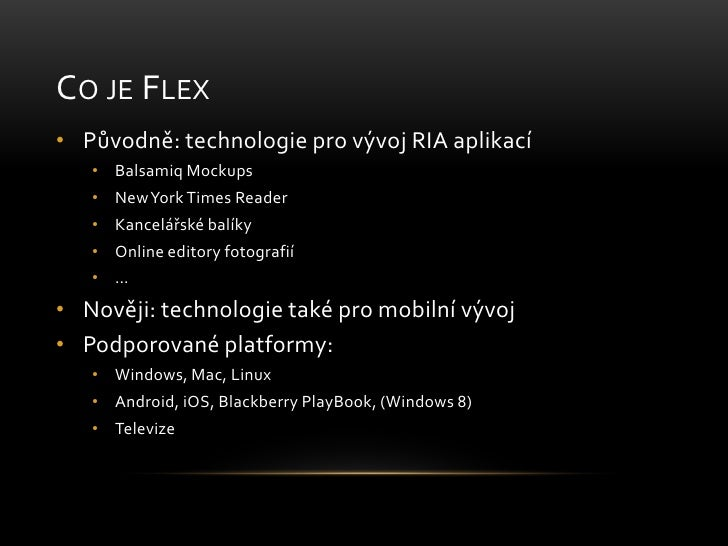 Co je Flex<br />Původně: technologie pro vývoj RIA aplikací<br />BalsamiqMockups<br />New York TimesReader<br />Kancelářsk...
