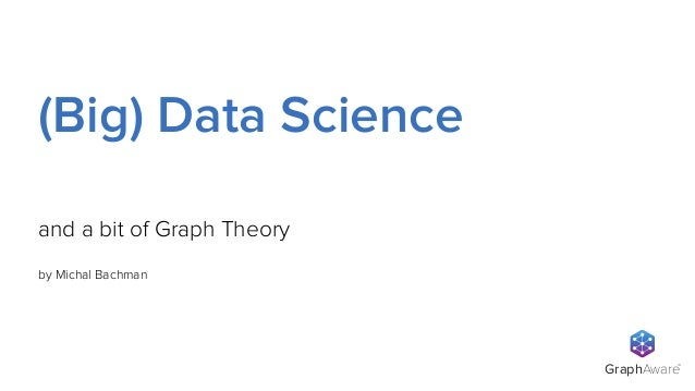 GraphAware TM by Michal Bachman and a bit of Graph Theory (Big) Data Science