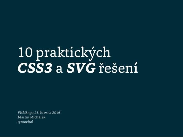 10 praktických CSS3 a SVG řešení WebExpo 23. června 2016 Martin Michálek @machal