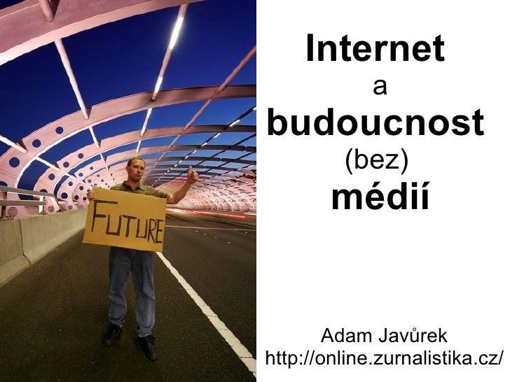 Internet  a  budoucnost  (bez)  médií Adam Javůrek http://online.zurnalistika.cz/