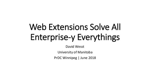 Web Extensions Solve All Enterprise-y Everythings David Wesst University of Manitoba PrDC Winnipeg | June 2018