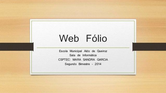 Web Fólio Escola Municipal Aldo de Queiroz Sala de Informática CSPTEC: MARA SANDRA GARCIA Segundo Bimestre - 2014