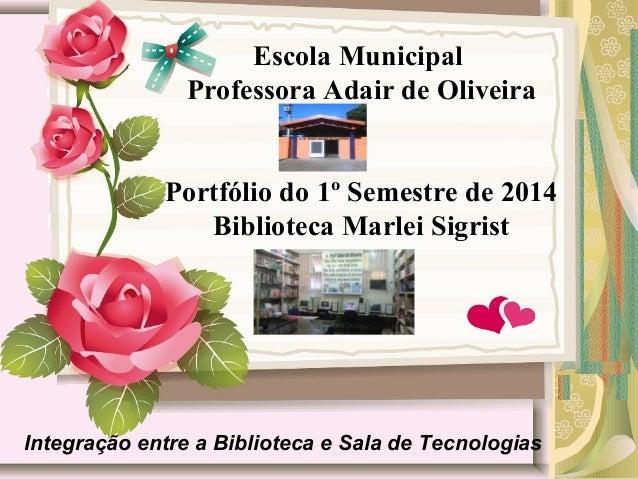 Escola Municipal Professora Adair de Oliveira Portfólio do 1º Semestre de 2014 Biblioteca Marlei Sigrist Integração entre ...