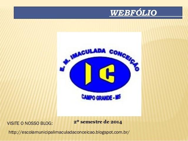 WEBFÓLIO 2º semestre de 2014VISITE O NOSSO BLOG: http://escolamunicipalimaculadaconceicao.blogspot.com.br/