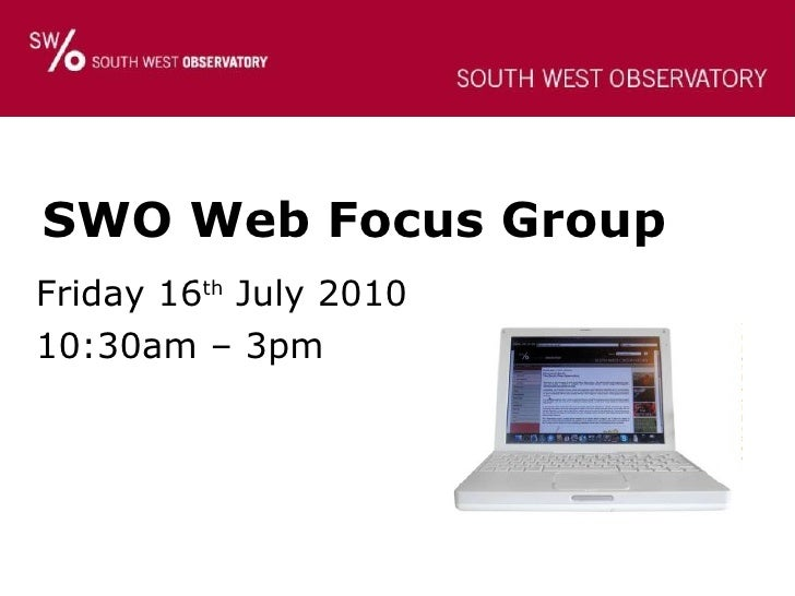 SWO Web Focus Group Friday 16 th  July 2010 10:30am – 3pm