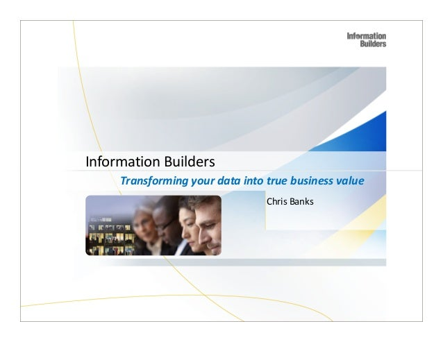 Information Builders Transforming your data into true business value Chris Banks