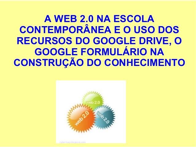 A WEB 2.0 NA ESCOLA CONTEMPORÂNEA E O USO DOS RECURSOS DO GOOGLE DRIVE, O GOOGLE FORMULÁRIO NA CONSTRUÇÃO DO CONHECIMENTO ...
