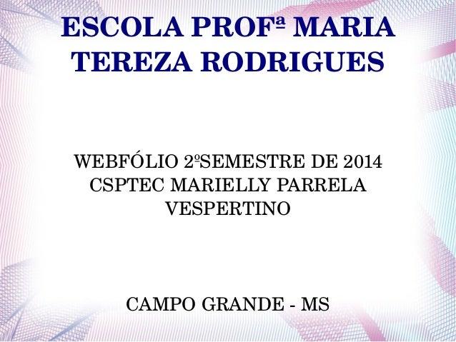 ESCOLA PROFª MARIA  TEREZA RODRIGUES  WEBFÓLIO 2ºSEMESTRE DE 2014  CSPTEC MARIELLY PARRELA  VESPERTINO  CAMPO GRANDE MS