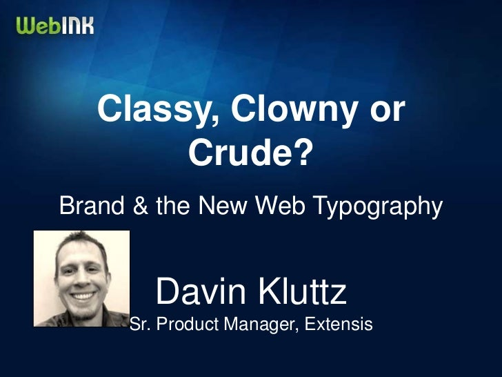 Classy, Clowny or       Crude?Brand & the New Web Typography        Davin Kluttz     Sr. Product Manager, Extensis