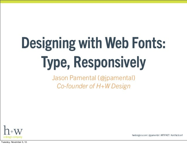 Designing with Web Fonts: Type, Responsively Jason Pamental (@jpamental) Co-founder of H+W Design  hwdesignco.com | @jpame...