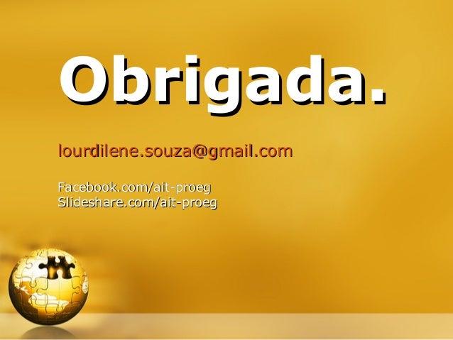 Obrigada. lourdilene.souza@gmail.com Facebook.com/ait-proeg Slideshare.com/ait-proeg