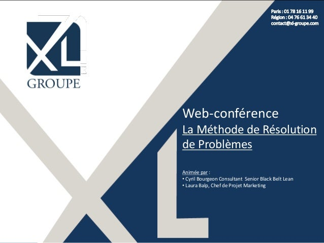 Paris : 01 78 16 11 99 Région : 04 76 61 34 40 contact@xl-groupe.com Web-conférence La Méthode de Résolution de Problèmes ...