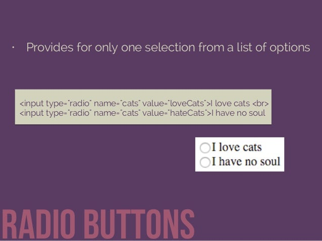 "• Provides for only one selection from a list of options Radio buttons <input type=""radio"" name=""cats"" value=""loveCats"">I ..."