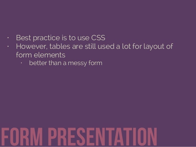 • Best practice is to use CSS • However, tables are still used a lot for layout of form elements • better than a messy for...