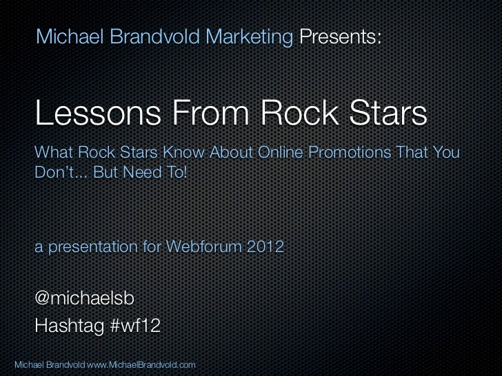 Michael Brandvold Marketing Presents:    Lessons From Rock Stars    What Rock Stars Know About Online Promotions That You ...