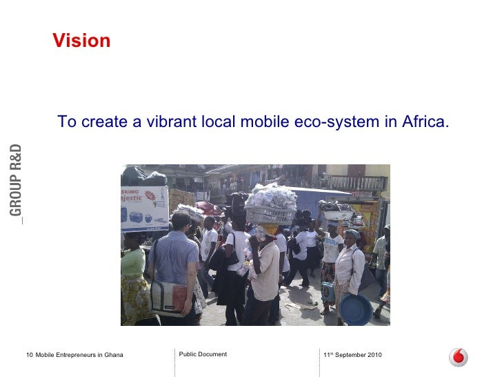 Vision Mobile Entrepreneurs in Ghana 11 th  September 2010 To create  a vibrant local mobile eco-system in Africa.
