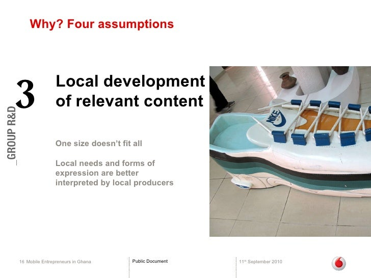 Why? Four assumptions Mobile Entrepreneurs in Ghana 11 th  September 2010 Local development of relevant content  3 One siz...