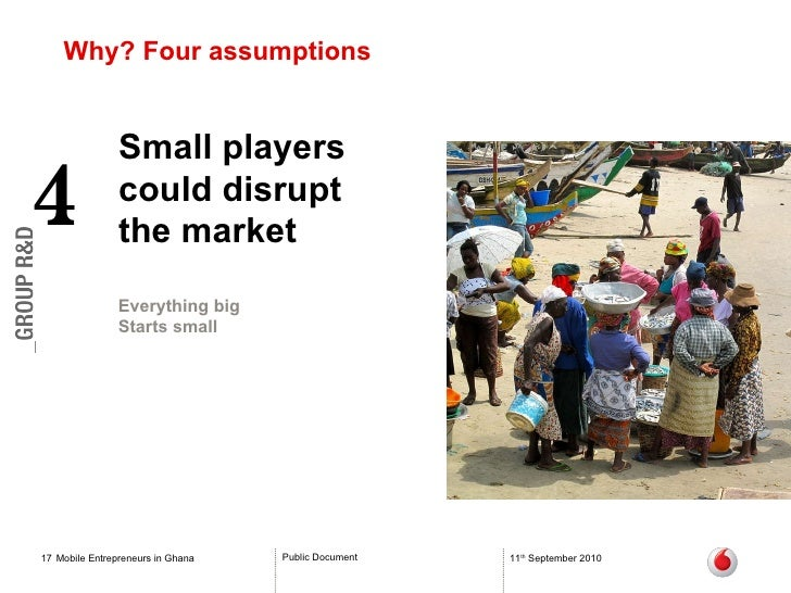 Why? Four assumptions Mobile Entrepreneurs in Ghana 11 th  September 2010 Small players could disrupt  the market 4 Everyt...