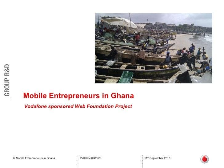 Mobile Entrepreneurs in Ghana Mobile Entrepreneurs in Ghana 11 th  September 2010 Vodafone sponsored Web Foundation Project