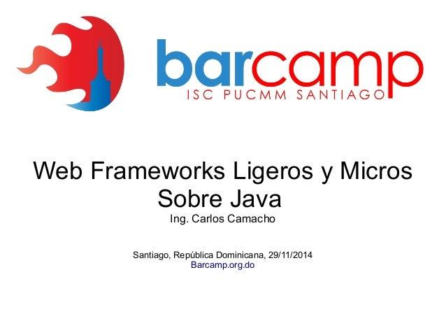 Web Frameworks Ligeros y Micros  Sobre Java  Ing. Carlos Camacho  Santiago, República Dominicana, 29/11/2014  Barcamp.org....