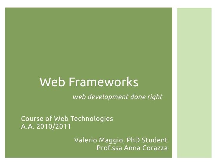 Web Frameworks              web development done rightCourse of Web TechnologiesA.A. 2010/2011              Valerio Maggio...