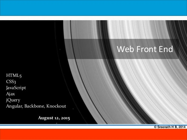 August 12, 2015 © Sreenath H B, 2014 Web Front End HTML5 CSS3 JavaScript Ajax jQuery Angular, Backbone, Knockout