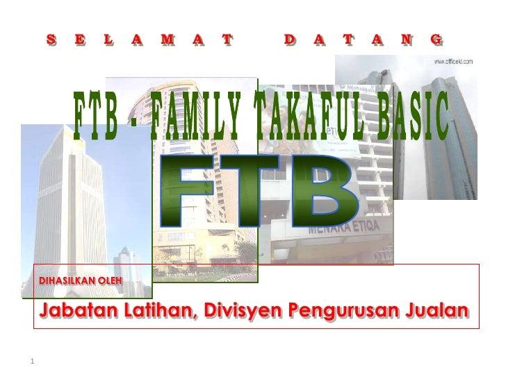 1<br />S    E    L    A    M    A    T           D    A    T    A    N    G<br />FTB - FAMILY TAKAFUL BASIC<br />FTB<br />...