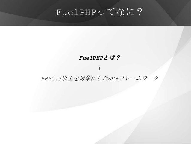 FuelPHPってなに?       FuelPHPとは?           ↓PHP5.3以上を対象にしたWEBフレームワーク
