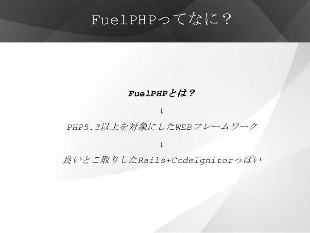 FuelPHPってなに?         FuelPHPとは?             ↓PHP5.3以上を対象にしたWEBフレームワーク             ↓良いとこ取りしたRails+CodeIgnitorっぽい