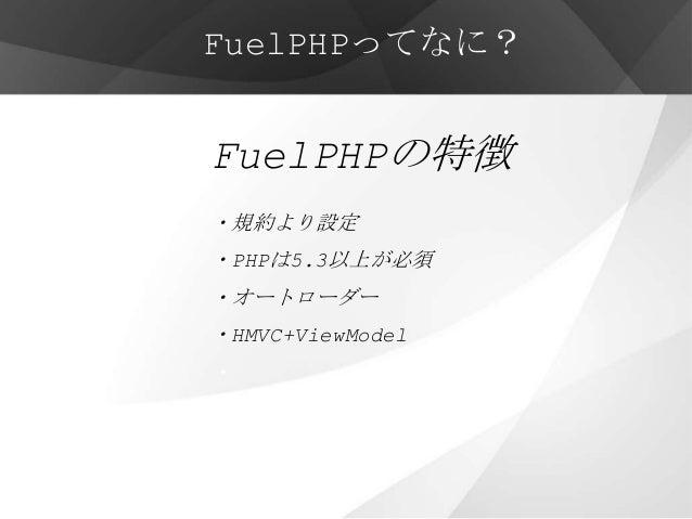 FuelPHPってなに?FuelPHPの特徴・規約より設定・PHPは5.3以上が必須・オートローダー・HMVC+ViewModel・・他にも先進的な機能が多数