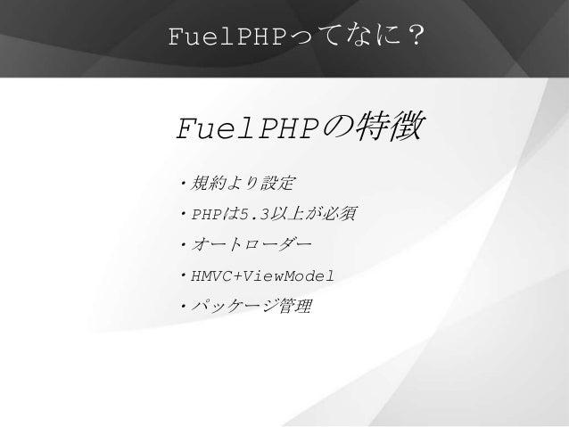 FuelPHPってなに?FuelPHPの特徴・規約より設定・PHPは5.3以上が必須・オートローダー・HMVC+ViewModel・パッケージ管理・他にも先進的な機能が多数
