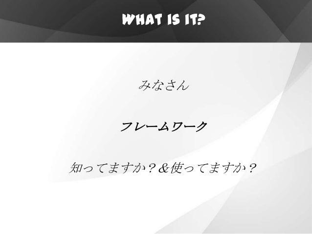 What is it?      みなさん   フレームワーク知ってますか?&使ってますか?