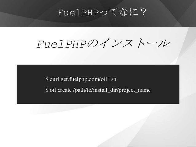 FuelPHPってなに?FuelPHPのインストール $ curl get.fuelphp.com/oil   sh $ oil create /path/to/install_dir/project_name