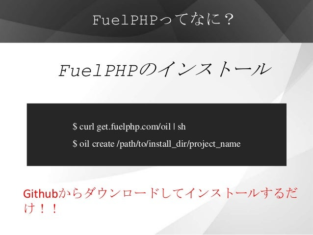 FuelPHPってなに?   FuelPHPのインストール    $ curl get.fuelphp.com/oil   sh    $ oil create /path/to/install_dir/project_nameGithubから...