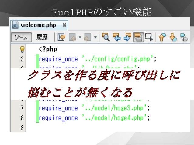 FuelPHPのすごい機能       オートローダー・クラスを自動的に読み込む(自作したクラスも)・使われる時に必要なクラスだけ読み込む・ただし… ・ファイル名とフォルダ名はすべて小文字・クラスは最初の文字のみ大文字でその他は小文字・クラス名...