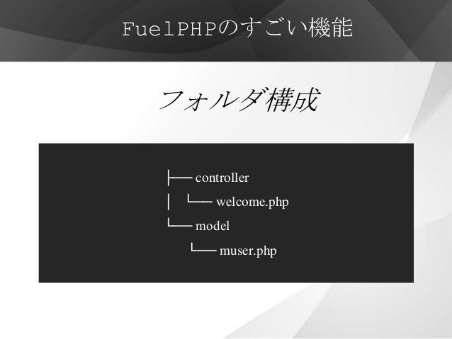 FuelPHPのすごい機能 フォルダ構成  ├── controller  │ └── welcome.php  └── model     └── muser.php